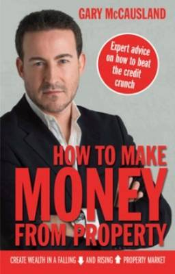How to Make Money from Property: Create Wealth in a Falling and Rising Property Market