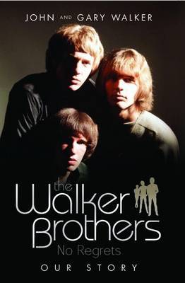 The Walker Brothers - No Regrets: Our Story