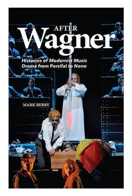 After Wagner: Histories of Modernist Music Drama from Parsifal to Nono