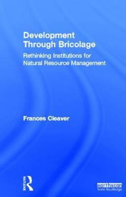 Development Through Bricolage: Rethinking Institutions for Natural Resource Management