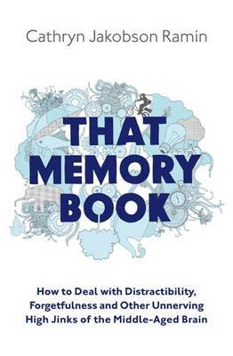That Memory Book: How to Deal with Distractibility, Forgetfulness and Other Unnerving Hijinks of the Middle-Aged Brain