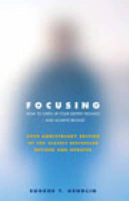 Focusing: How to Open Up Your Deeper Feelings and Intuition