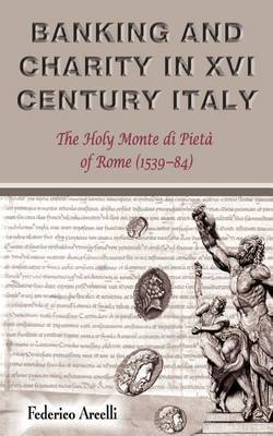 Banking and Charity in Sixteenth-century Italy: The Holy Monte Di Pieta of Rome (1539-84)