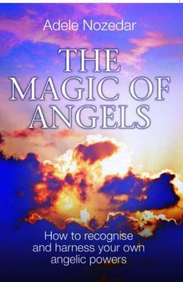 Magic of Angels: How to Recognise and Harness Your Own Angelic Powers