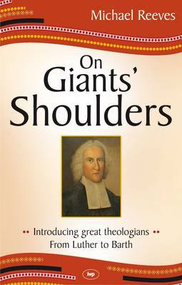 On Giants' Shoulders: Introducing Great Theologians - from Luther to Barth