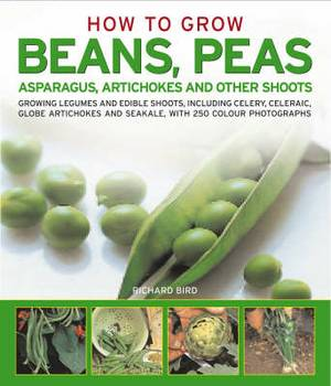 How to Grow Beans, Peas, Asparagus, Artichokes and Other Shoots: Growing Legumes and Edible Shoots, Including Celery, Celeriac, Globe Artichokes and Saekale, with 250 Colour Photographs