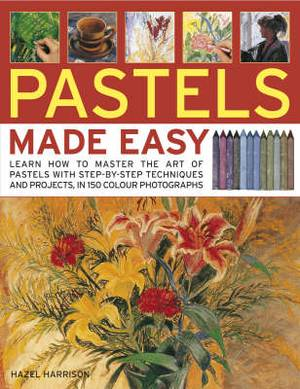 Pastels Made Easy: Learn How to Master the Art of Pastels with Step-by-step Techniques and Projects, in 150 Colour Photographs