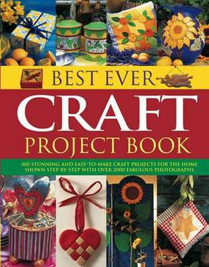 Best Ever Craft Project Book: 300 Stunning and Easy-to-make Craft Projects for the Home Shown Step-by-step