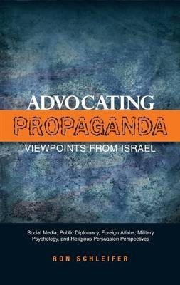 Advocating Propaganda - Viewpoints from Israel: Social Media, Public Diplomacy, Foreign Affairs, Military Psychology & Religious Persuasion Perspectives