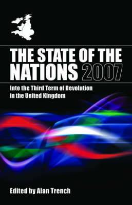 The State of the Nations 2007: Into the Third Term of Devolution in the UK