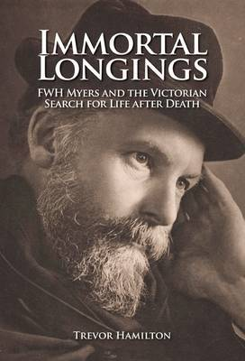 Immortal Longings: F. W. H. Myers and the Victorian Search for Life After Death