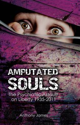 Amputated Souls: The Psychiatric Assault on Liberty 1935-2011