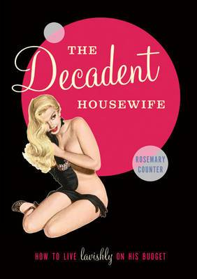 The Decadent Housewife: How to Live Lavishly on His Budget