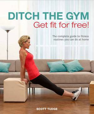 Ditch the Gym: Get Fit for Free!: The Complete Guide to Fitness Routines You Can Do At Home