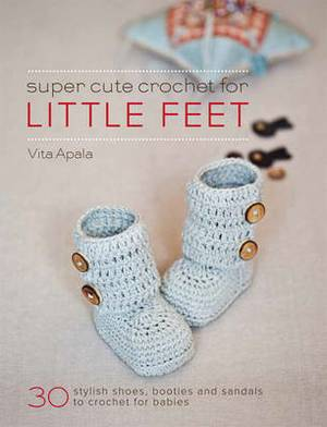 Super Cute Crochet for Little Feet: 30 Stylish Shoes, Booties and Sandals to Crochet for Babies