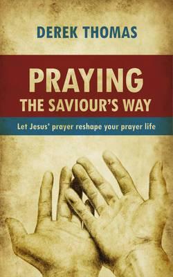 Praying the Saviour's Way: Let Jesus' Prayer Reshape Your Prayer Life