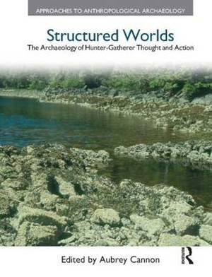 Structured Worlds: The Archaeology of Hunter-Gatherer Thought and Action