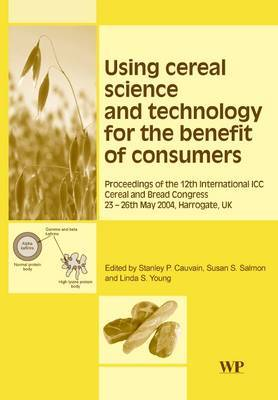 Using Cereal Science and Technology for the Benefit of Consumers: Proceedings of the 12th International ICC Cereal and Bread Congress, 24-26th May, 2004, Harrogate, UK