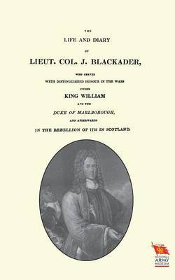 Life and Diary of Lieut. Col. J Blackaderwho Served with Distinguished Honour in the Wars Under King William and the Duke of Marlborough