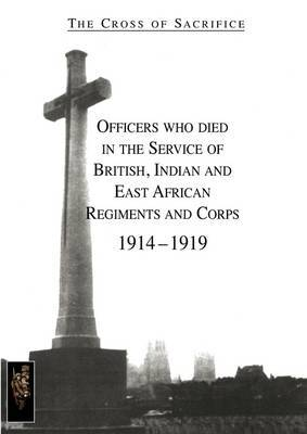 CROSS OF SACRIFICE.Vol. 1: Officers Who Died in the Service of British, Indian and East African Regiments and Corps, 1914-1919.