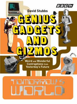 Tomorrow's World : Genius Gadgets and Gizmos - Weird and Wonderful Contraptions from Yesterday's Future