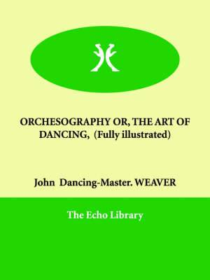 Orchesography Or, the Art of Dancing, (Fully Illustrated)