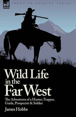 Wild Life in the Far West: The Adventures of a Hunter, Trapper, Guide, Prospector and Soldier