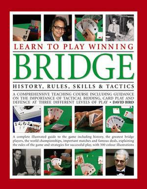 Learn to Play Winning Bridge: A Comprehensive Teaching Course Including Guidance on the Importance of Tactical Bidding, Card Play and Defence at Three Different Levels of Play