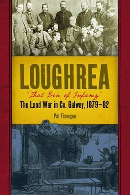 Loughrea, That Den of Infamy: The Land War in County Galway, 1879-82