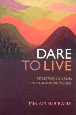 Dare to Live: Reflections on Fear, Courage and Wholeness