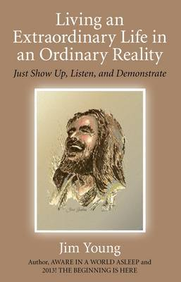 Living an Extraordinary Life in an Ordinary Reality: Just Show Up, Listen, and Demonstrate
