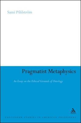Pragmatist Metaphysics: An Essay on the Ethical Grounds of Ontology