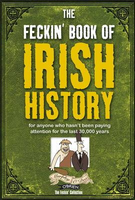 The Feckin' Book of Irish History: For Anyone Who Hasn't Been Paying Attention for the Last 30,000 Years