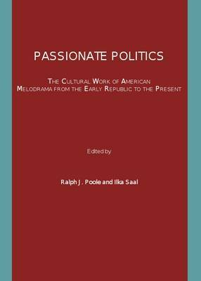 Passionate Politics: The Cultural Work of American Melodrama from the Early Republic to the Present