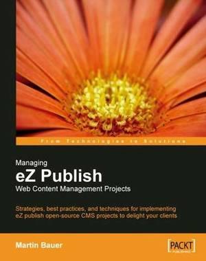 Managing eZ Publish Web Content Management Project: Strategies, Best Practices, and Techniques for Implementing eZ Publish Open-Source CMS Projects to Delight Your Clients