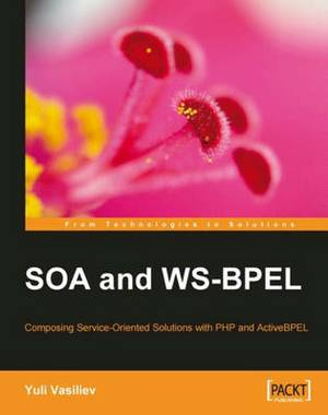 SOA and WS-BPEL: Composing Service-Oriented Solutions with PHP and Active BPEL
