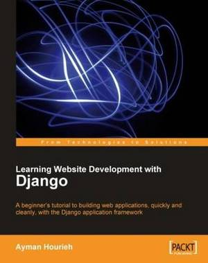 Learning Website Development with Django: A Beginner's Tutorial to Building Web Applications, Quickly and Cleanly with the Django Application Framework