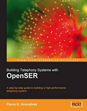 Building Telephony Systems with Openser: A Step-by-Step Guide to Building a High-Performance Telephony System