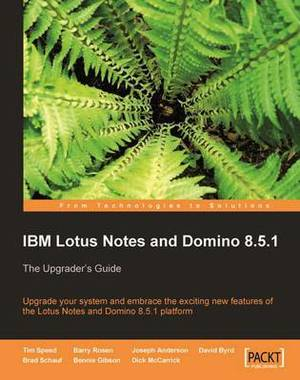 IBM Lotus Notes and Domino 8.5.1: The Upgrader's Guide : Upgrade Your System and Embrace the Exciting New Features of the Lotus Notes and Domino 8.5.1 Platform