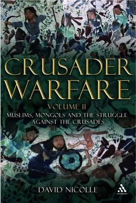 Crusader Warfare: v. 2: Muslims, Mongols and the Struggle Against the Crusades