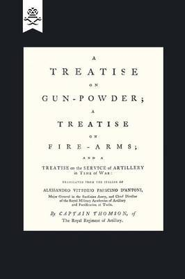 A Treatise on Gun-Powder; A Treatise on Fire-Arms; And a Treatise on the Service of Artillery in Time of War