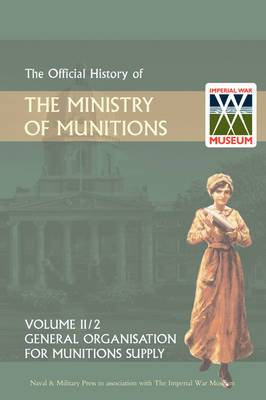 Official History of the Ministry of Munitions Volume III: General Organization for Munitions Supply