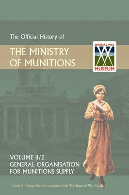 Official History of the Ministry of Munitions Volume II: General Organization for Munitions Supply
