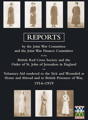 Voluntary Aid Rendered to the Sick and Wounded at Home and Abroad and to British Prisoners of War 1914-1919: Reports by the Joint War Committee and the Joint War Finance Committee of the British Red Cross Society and the Order of St. John of Jerusalem in