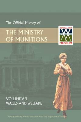 Official History of the Ministry of Munitionsvolume V: Wages and Welfare Pat 1