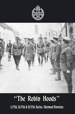The Robin Hoods 1/7th, 2/7th, & 3/7th Battns, Sherwood Foresters 1914-1918