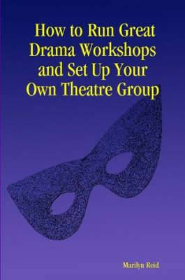 How to Run Great Drama Workshops and Set Up Your Own Theatre Group