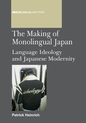 The Making of Monolingual Japan: Language Ideology and Japanese Modernity