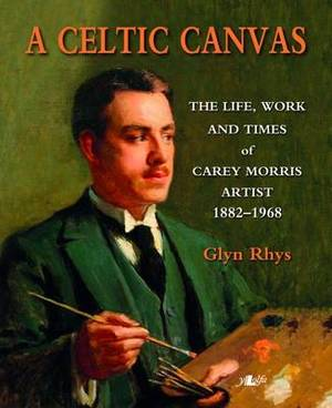 A Celtic Canvas - the Life, Work and Times of Carey Morris, Artist, 1882-1968