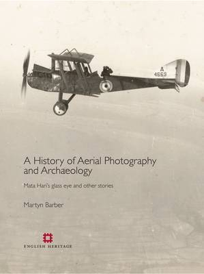 A History of Aerial Photography and Archaeology: Mata Hari's Glass Eye and Other Stories